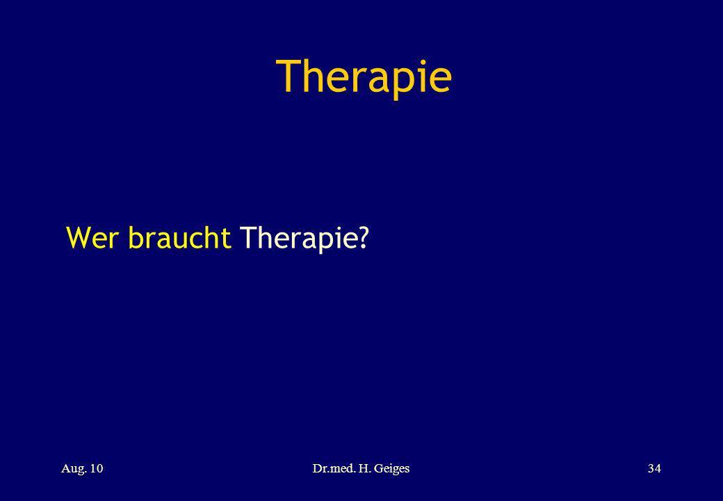 Therapie Wer braucht Therapie? Aug. 10Dr.med. H. Geiges34
