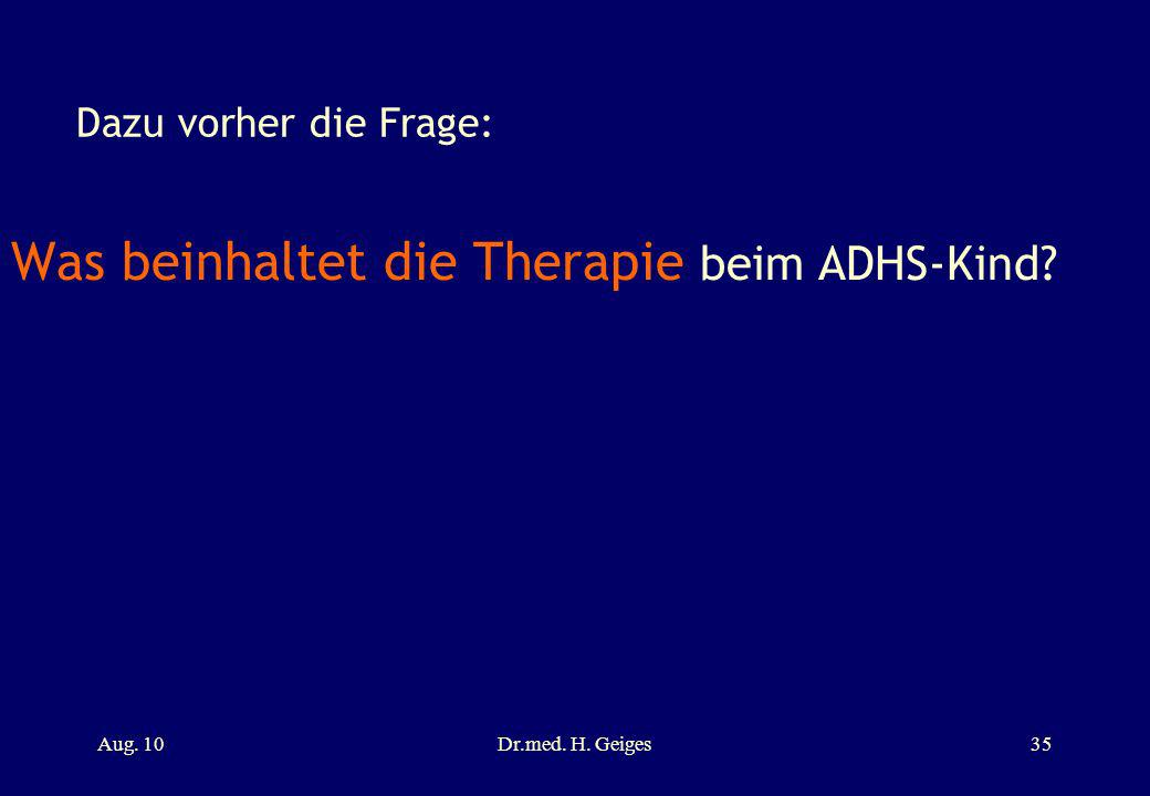 Dazu vorher die Frage: Was beinhaltet die Therapie beim ADHS-Kind? Aug. 10Dr.med. H. Geiges35