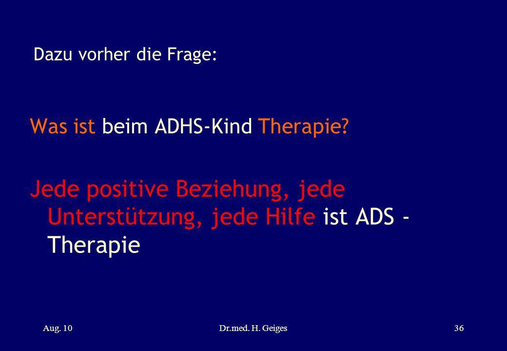 Dazu vorher die Frage: Was ist beim ADHS-Kind Therapie? Jede positive Beziehung, jede Unterstützung, jede Hilfe ist ADS - Therapie Aug. 10Dr.med. H. G