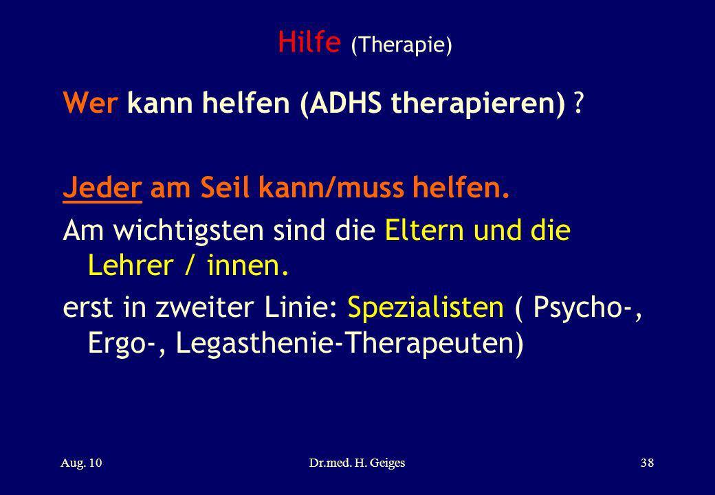 Hilfe (Therapie) Wer kann helfen (ADHS therapieren) ? Jeder am Seil kann/muss helfen. Am wichtigsten sind die Eltern und die Lehrer / innen. erst in z
