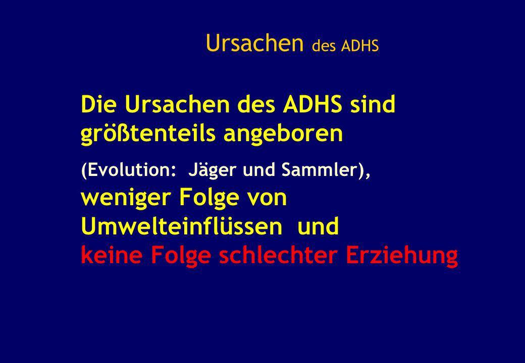 Ursachen des ADHS Die Ursachen des ADHS sind größtenteils angeboren (Evolution: Jäger und Sammler), weniger Folge von Umwelteinflüssen und keine Folge