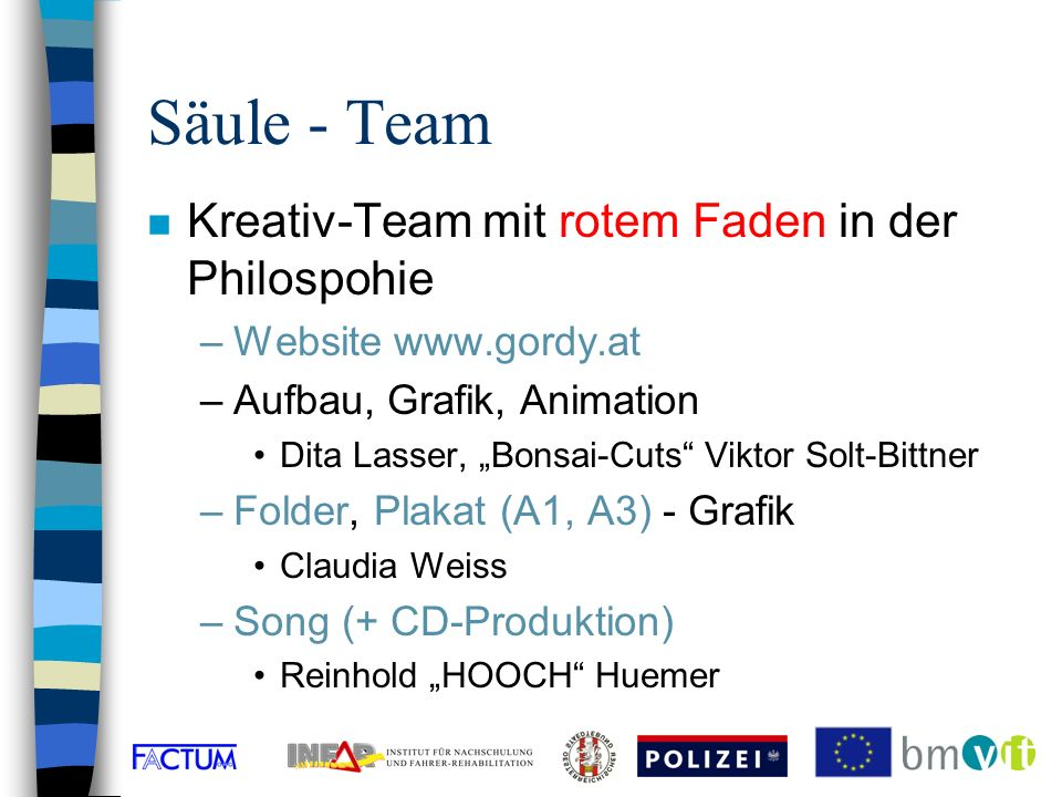 Säule - Team n Kreativ-Team mit rotem Faden in der Philospohie –Website www.gordy.at –Aufbau, Grafik, Animation Dita Lasser, Bonsai-Cuts Viktor Solt-Bittner –Folder, Plakat (A1, A3) - Grafik Claudia Weiss –Song (+ CD-Produktion) Reinhold HOOCH Huemer