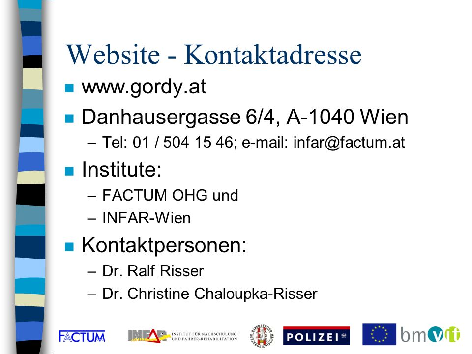 Website - Kontaktadresse n www.gordy.at n Danhausergasse 6/4, A-1040 Wien –Tel: 01 / 504 15 46; e-mail: infar@factum.at n Institute: –FACTUM OHG und –INFAR-Wien n Kontaktpersonen: –Dr.