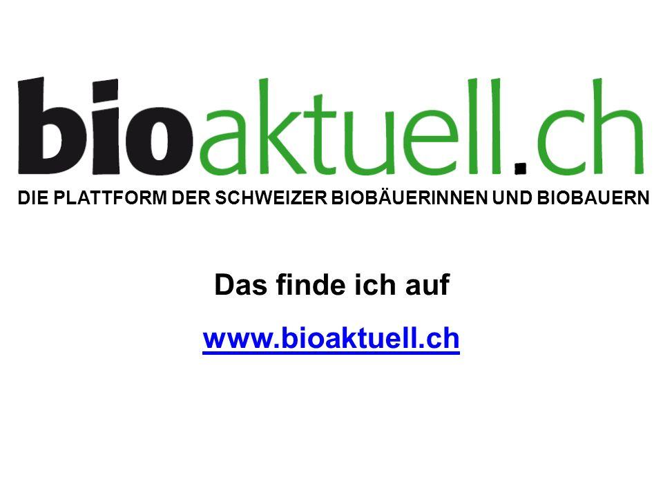DIE PLATTFORM DER SCHWEIZER BIOBÄUERINNEN UND BIOBAUERN Das finde ich auf www.bioaktuell.ch