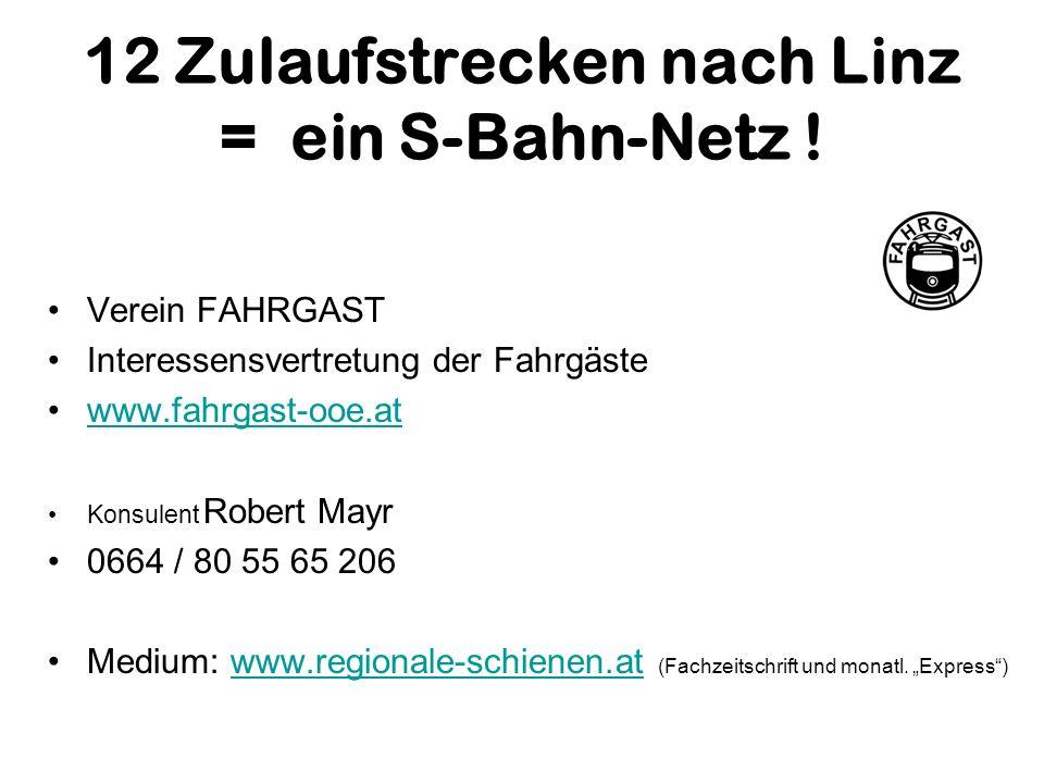 12 Zulaufstrecken nach Linz = ein S-Bahn-Netz ! Verein FAHRGAST Interessensvertretung der Fahrgäste www.fahrgast-ooe.at Konsulent Robert Mayr 0664 / 8