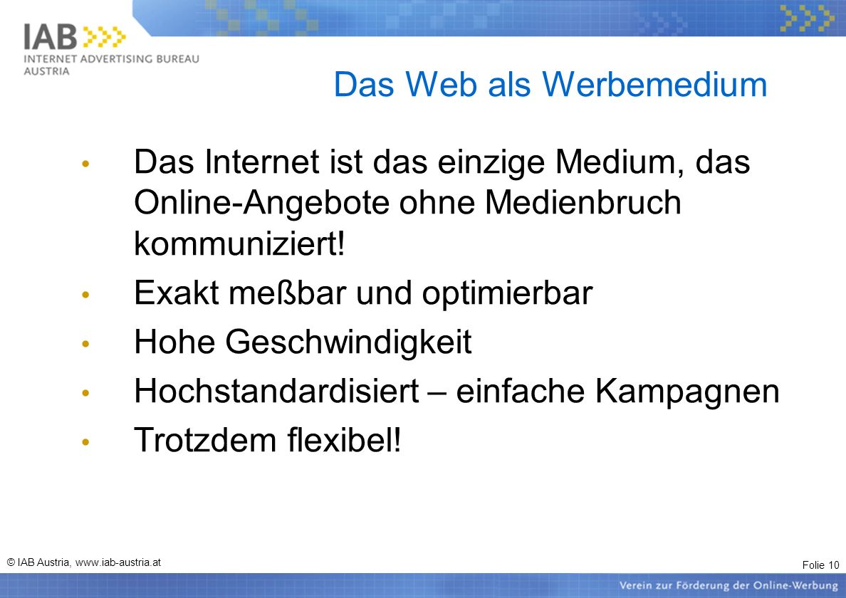 Folie 10 © IAB Austria, www.iab-austria.at Das Web als Werbemedium Das Internet ist das einzige Medium, das Online-Angebote ohne Medienbruch kommuniziert.