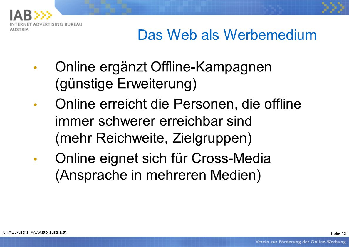 Folie 13 © IAB Austria, www.iab-austria.at Das Web als Werbemedium Online ergänzt Offline-Kampagnen (günstige Erweiterung) Online erreicht die Persone