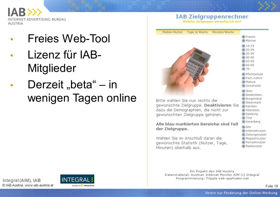 Folie 19 © IAB Austria, www.iab-austria.at Integral (AIM), IAB Freies Web-Tool Lizenz für IAB- Mitglieder Derzeit beta – in wenigen Tagen online