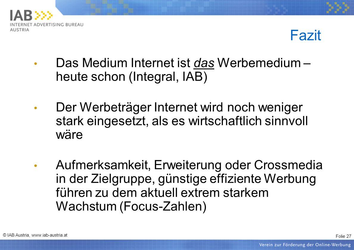 Folie 27 © IAB Austria, www.iab-austria.at Fazit Das Medium Internet ist das Werbemedium – heute schon (Integral, IAB) Der Werbeträger Internet wird n