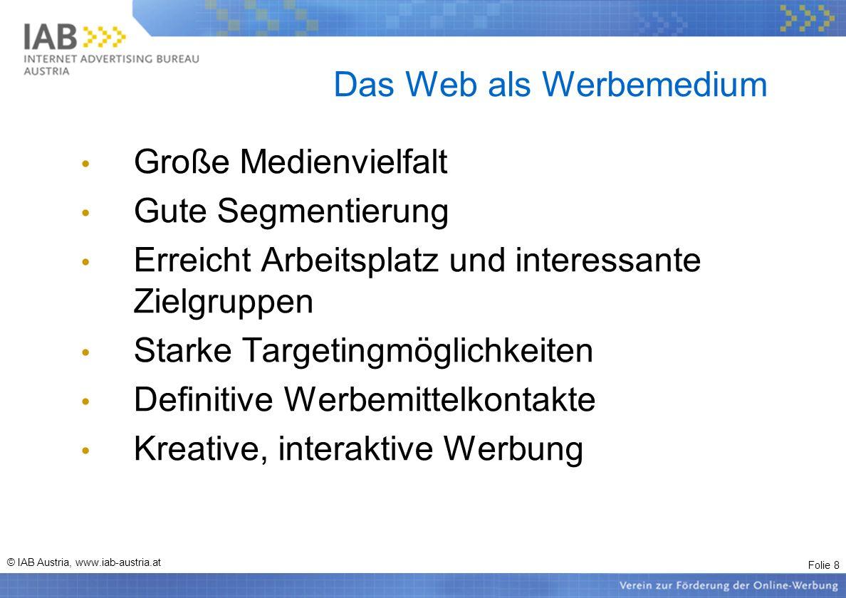 Folie 8 © IAB Austria, www.iab-austria.at Das Web als Werbemedium Große Medienvielfalt Gute Segmentierung Erreicht Arbeitsplatz und interessante Zielg