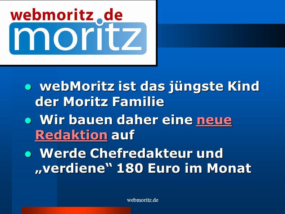 webMoritz ist das jüngste Kind der Moritz Familie webMoritz ist das jüngste Kind der Moritz Familie Wir bauen daher eine neue Redaktion auf Wir bauen daher eine neue Redaktion auf Werde Chefredakteur und verdiene 180 Euro im Monat Werde Chefredakteur und verdiene 180 Euro im Monat