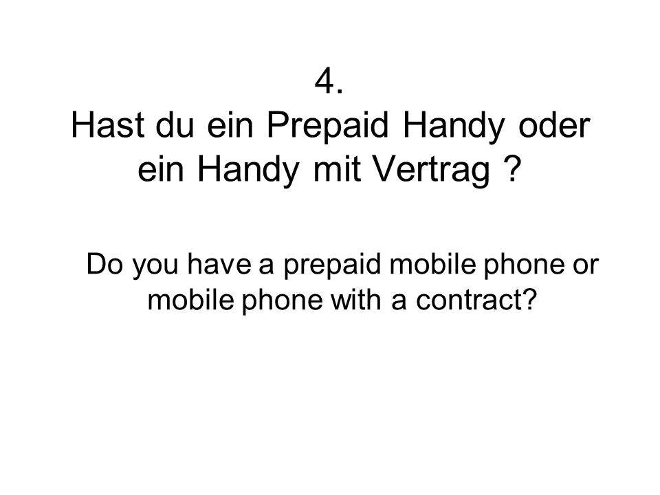 4. Hast du ein Prepaid Handy oder ein Handy mit Vertrag ? Do you have a prepaid mobile phone or mobile phone with a contract?