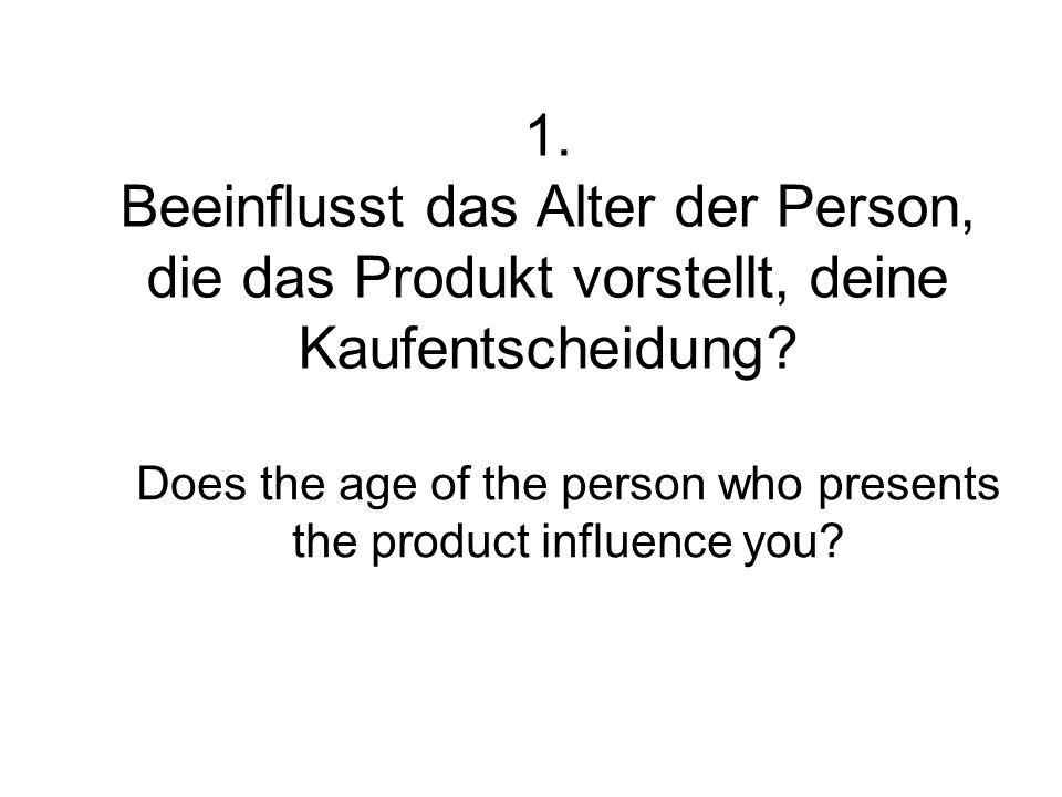 1. Beeinflusst das Alter der Person, die das Produkt vorstellt, deine Kaufentscheidung? Does the age of the person who presents the product influence