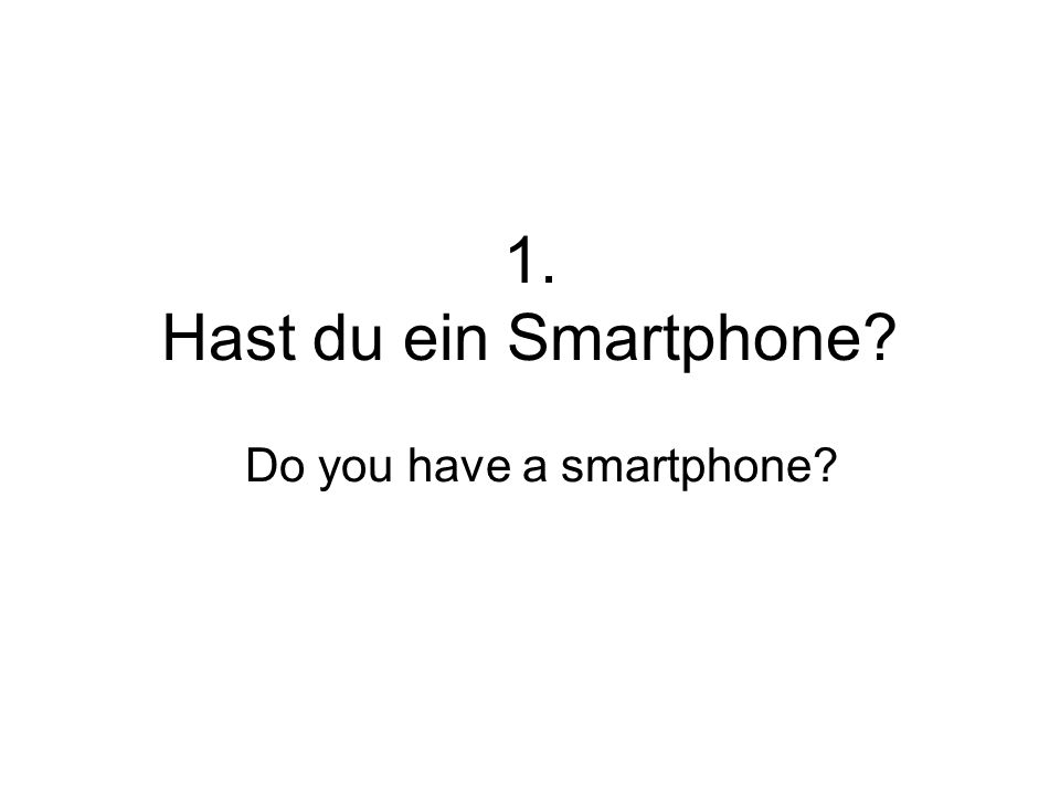 1. Hast du ein Smartphone? Do you have a smartphone?