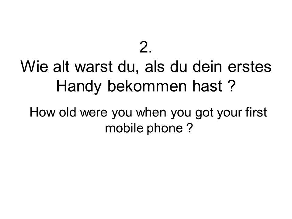 2. Wie alt warst du, als du dein erstes Handy bekommen hast ? How old were you when you got your first mobile phone ?