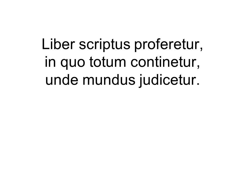 Liber scriptus proferetur, in quo totum continetur, unde mundus judicetur.
