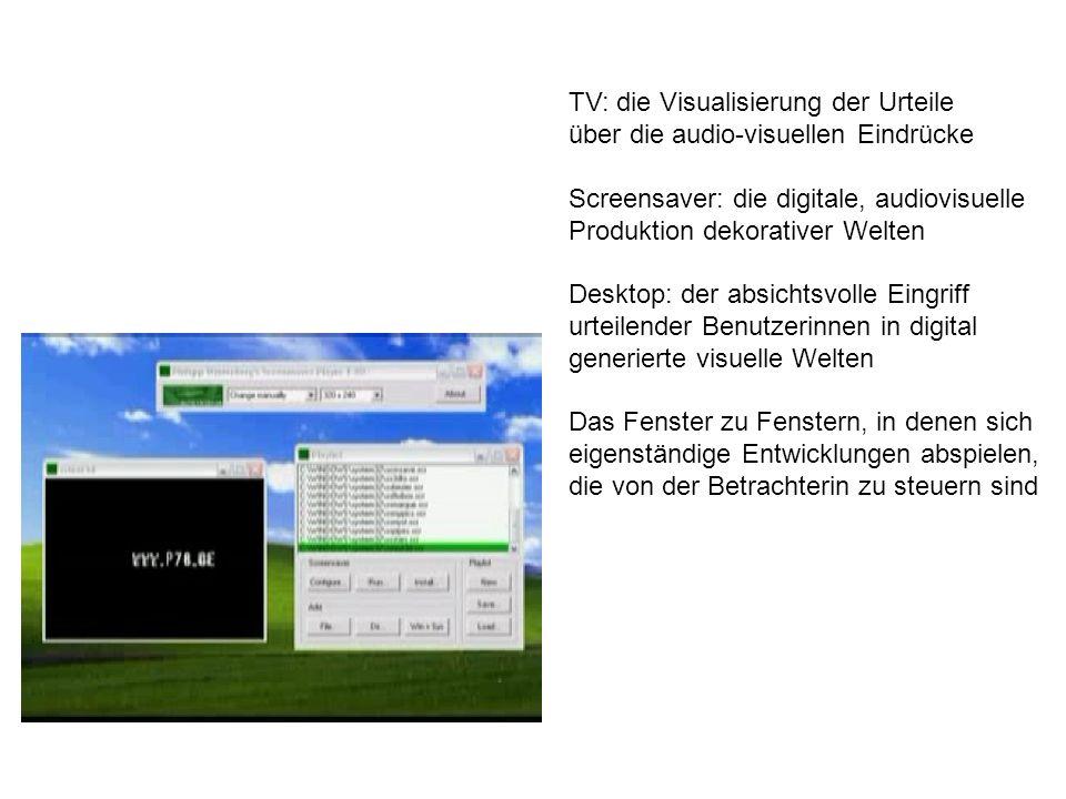 TV: die Visualisierung der Urteile über die audio-visuellen Eindrücke Screensaver: die digitale, audiovisuelle Produktion dekorativer Welten Desktop: der absichtsvolle Eingriff urteilender Benutzerinnen in digital generierte visuelle Welten Das Fenster zu Fenstern, in denen sich eigenständige Entwicklungen abspielen, die von der Betrachterin zu steuern sind
