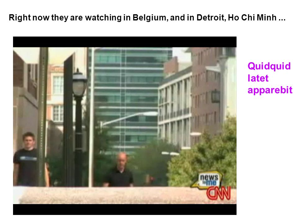 Right now they are watching in Belgium, and in Detroit, Ho Chi Minh... Quidquid latet apparebit