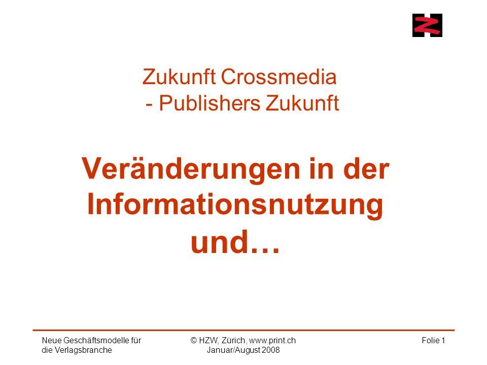 Folie 1 Veränderungen in der Informationsnutzung und… Zukunft Crossmedia - Publishers Zukunft Neue Geschäftsmodelle für die Verlagsbranche © HZW, Zürich, www.print.ch Januar/August 2008