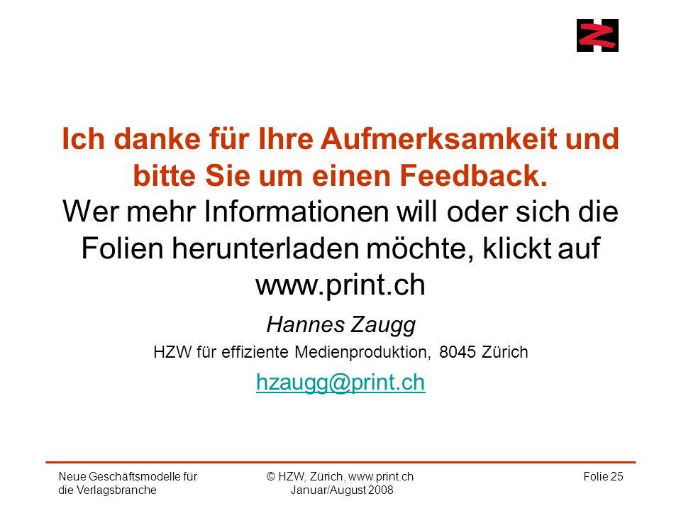 Wer mehr Informationen will oder sich die Folien herunterladen möchte, klickt auf www.print.ch Hannes Zaugg HZW für effiziente Medienproduktion, 8045 Zürich hzaugg@print.ch Folie 25Neue Geschäftsmodelle für die Verlagsbranche © HZW, Zürich, www.print.ch Januar/August 2008 Ich danke für Ihre Aufmerksamkeit und bitte Sie um einen Feedback.