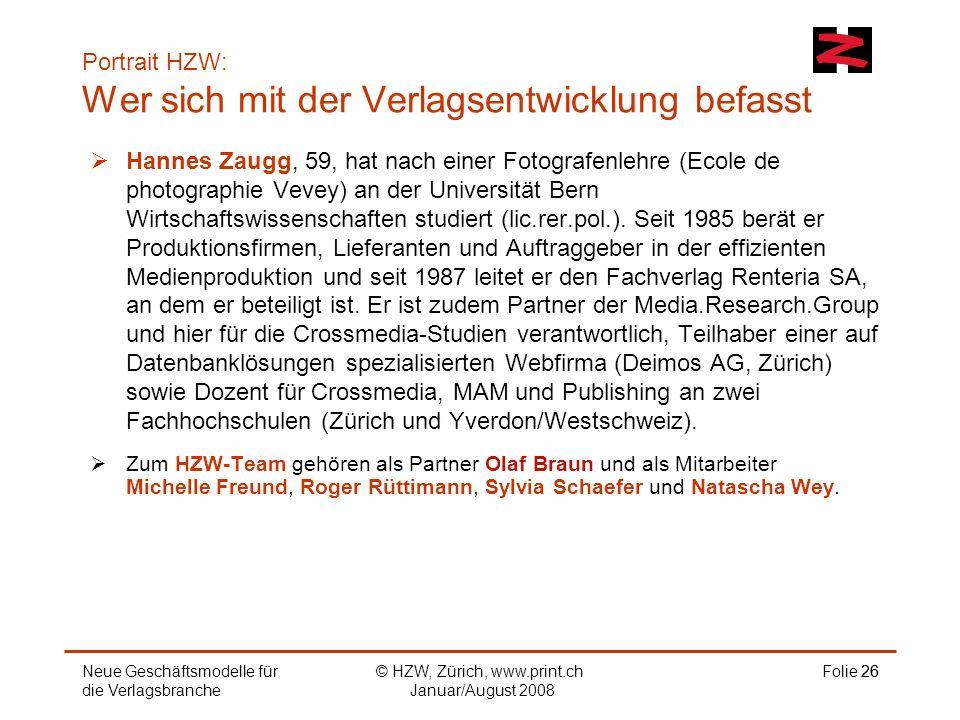 © HZW, Zürich, www.print.ch Januar/August 2008 Folie 26 Portrait HZW: Wer sich mit der Verlagsentwicklung befasst 26 Hannes Zaugg, 59, hat nach einer Fotografenlehre (Ecole de photographie Vevey) an der Universität Bern Wirtschaftswissenschaften studiert (lic.rer.pol.).