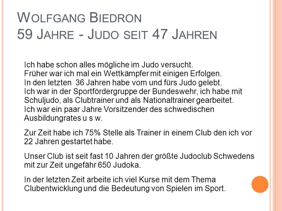 W OLFGANG B IEDRON 59 J AHRE - J UDO SEIT 47 J AHREN Ich habe schon alles mögliche im Judo versucht.