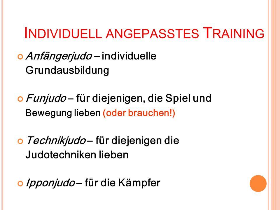I NDIVIDUELL ANGEPASSTES T RAINING Anfängerjudo – individuelle Grundausbildung Funjudo – für diejenigen, die Spiel und Bewegung lieben (oder brauchen!) Technikjudo – für diejenigen die Judotechniken lieben Ipponjudo – für die Kämpfer