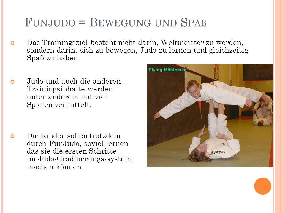 F UNJUDO = B EWEGUNG UND S PAß Das Trainingsziel besteht nicht darin, Weltmeister zu werden, sondern darin, sich zu bewegen, Judo zu lernen und gleichzeitig Spaß zu haben.