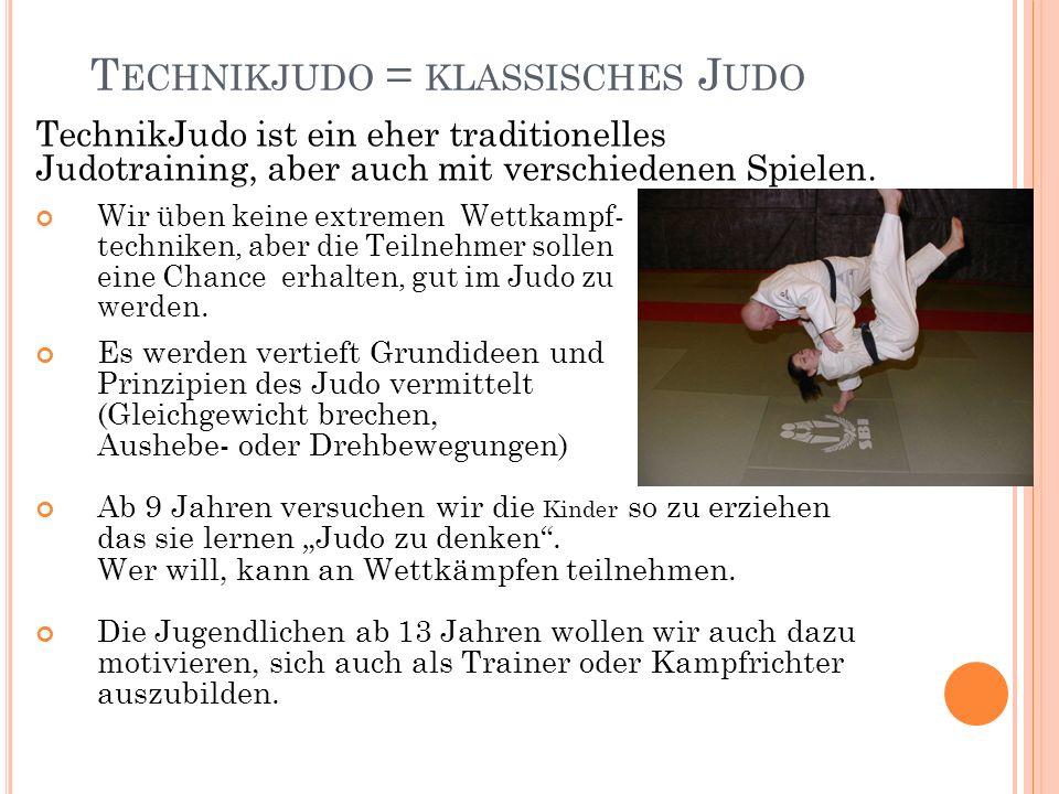 T ECHNIKJUDO = KLASSISCHES J UDO TechnikJudo ist ein eher traditionelles Judotraining, aber auch mit verschiedenen Spielen. Wir üben keine extremen We
