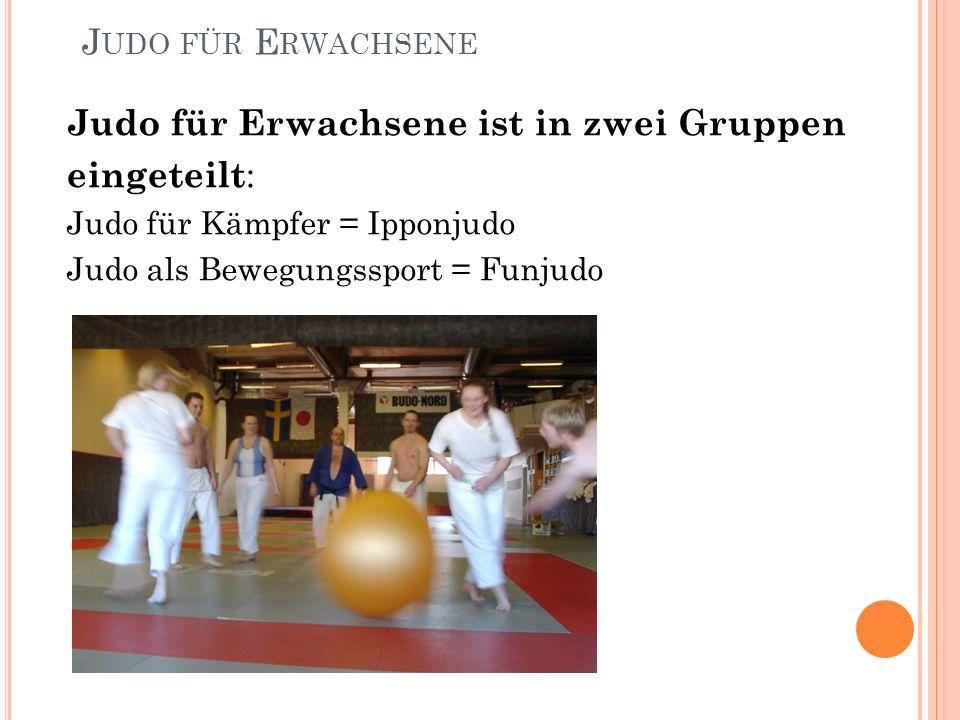 J UDO FÜR E RWACHSENE Judo für Erwachsene ist in zwei Gruppen eingeteilt : Judo für Kämpfer = Ipponjudo Judo als Bewegungssport = Funjudo