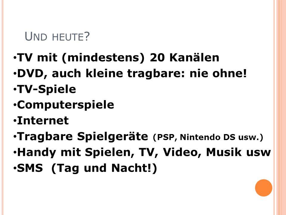 U ND HEUTE ? TV mit (mindestens) 20 Kanälen DVD, auch kleine tragbare: nie ohne! TV-Spiele Computerspiele Internet Tragbare Spielgeräte (PSP, Nintendo