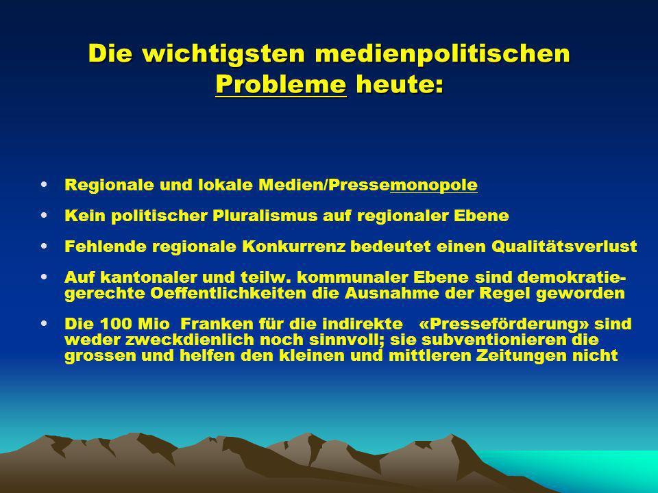 Die wichtigsten medienpolitischen Probleme heute: Regionale und lokale Medien/Pressemonopole Kein politischer Pluralismus auf regionaler Ebene Fehlende regionale Konkurrenz bedeutet einen Qualitätsverlust Auf kantonaler und teilw.
