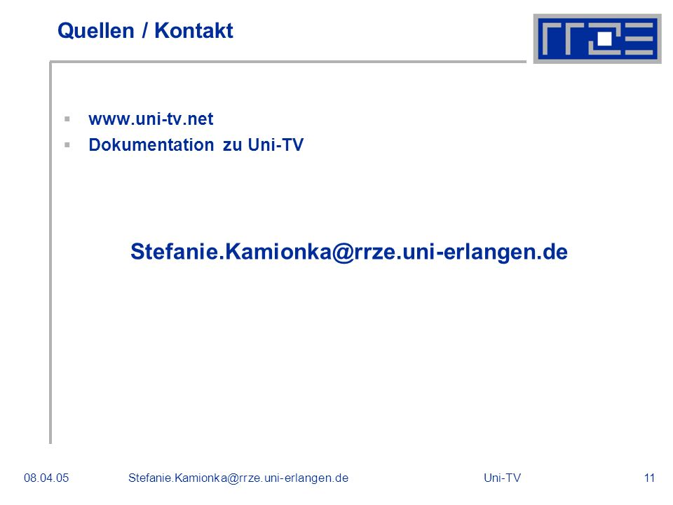 Uni-TV08.04.05Stefanie.Kamionka@rrze.uni-erlangen.de11 Quellen / Kontakt www.uni-tv.net Dokumentation zu Uni-TV Stefanie.Kamionka@rrze.uni-erlangen.de