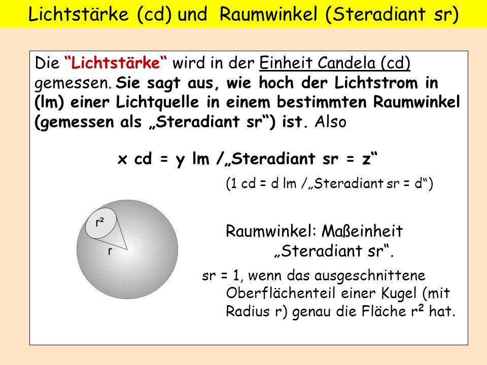 Die Lichtstärke wird in der Einheit Candela (cd) gemessen. Sie sagt aus, wie hoch der Lichtstrom in (lm) einer Lichtquelle in einem bestimmten Raumwin
