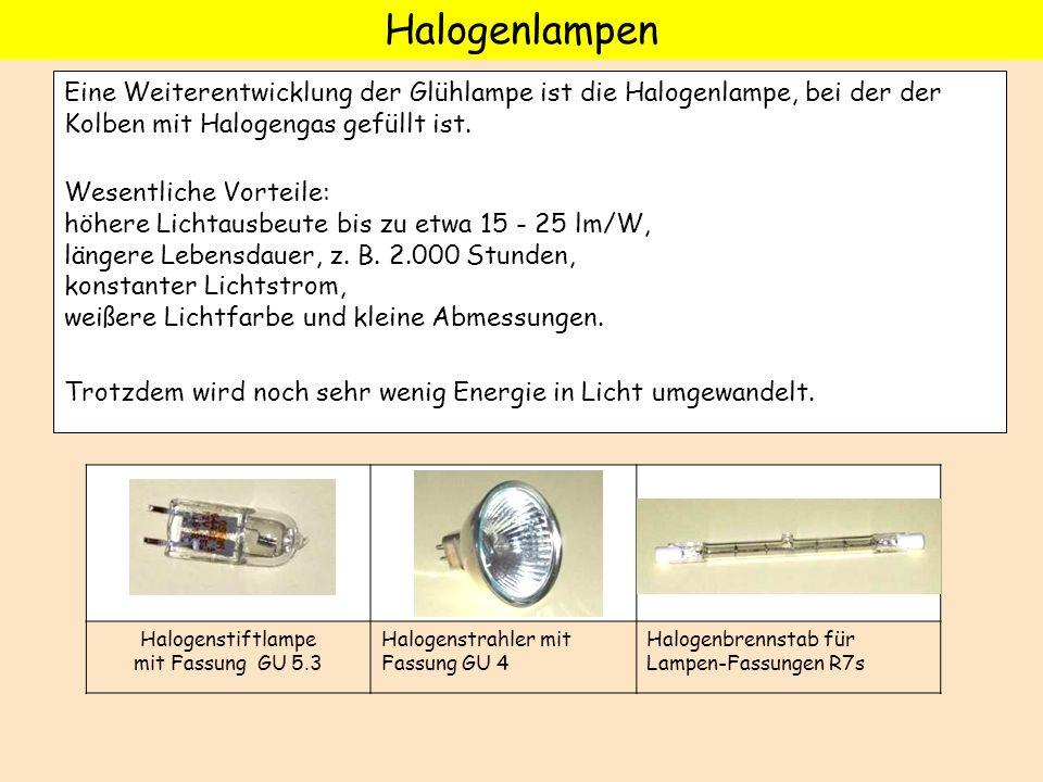 Eine Weiterentwicklung der Glühlampe ist die Halogenlampe, bei der der Kolben mit Halogengas gefüllt ist. Wesentliche Vorteile: höhere Lichtausbeute b