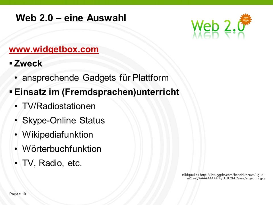 Page 10 Web 2.0 – eine Auswahl   Zweck ansprechende Gadgets für Plattform Einsatz im (Fremdsprachen)unterricht TV/Radiostationen Skype-Online Status Wikipediafunktion Wörterbuchfunktion TV, Radio, etc.