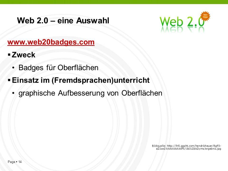 Page 14 Web 2.0 – eine Auswahl www.web20badges.com Zweck Badges für Oberflächen Einsatz im (Fremdsprachen)unterricht graphische Aufbesserung von Oberflächen Bildquelle: http://lh5.ggpht.com/hendrikheuer/RgP3- aZIseI/AAAAAAAAAFk/UbIU2bkDyms/ergebnis.jpg