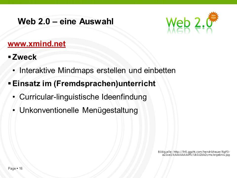 Page 16 Web 2.0 – eine Auswahl www.xmind.net Zweck Interaktive Mindmaps erstellen und einbetten Einsatz im (Fremdsprachen)unterricht Curricular-linguistische Ideenfindung Unkonventionelle Menügestaltung Bildquelle: http://lh5.ggpht.com/hendrikheuer/RgP3- aZIseI/AAAAAAAAAFk/UbIU2bkDyms/ergebnis.jpg