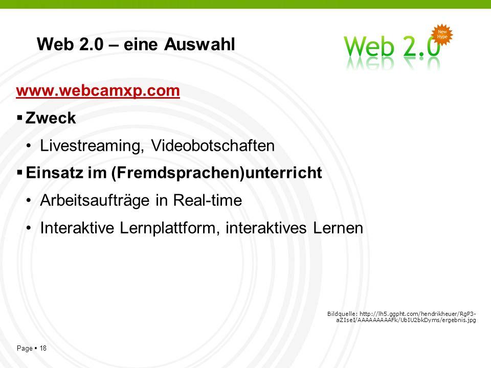 Page 18 Web 2.0 – eine Auswahl www.webcamxp.com Zweck Livestreaming, Videobotschaften Einsatz im (Fremdsprachen)unterricht Arbeitsaufträge in Real-time Interaktive Lernplattform, interaktives Lernen Bildquelle: http://lh5.ggpht.com/hendrikheuer/RgP3- aZIseI/AAAAAAAAAFk/UbIU2bkDyms/ergebnis.jpg