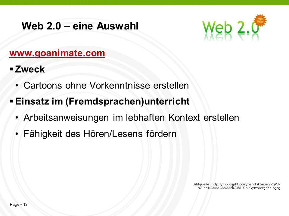 Page 19 Web 2.0 – eine Auswahl www.goanimate.com Zweck Cartoons ohne Vorkenntnisse erstellen Einsatz im (Fremdsprachen)unterricht Arbeitsanweisungen im lebhaften Kontext erstellen Fähigkeit des Hören/Lesens fördern Bildquelle: http://lh5.ggpht.com/hendrikheuer/RgP3- aZIseI/AAAAAAAAAFk/UbIU2bkDyms/ergebnis.jpg