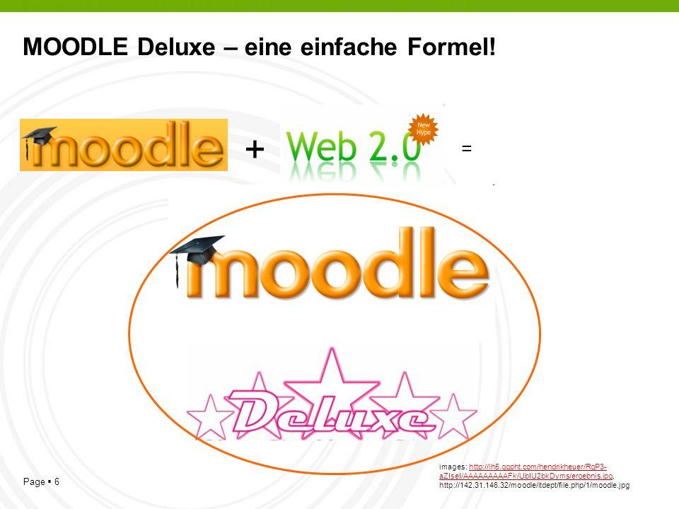 Page 6 MOODLE Deluxe – eine einfache Formel! + = images: http://lh5.ggpht.com/hendrikheuer/RgP3- aZIseI/AAAAAAAAAFk/UbIU2bkDyms/ergebnis.jpg, http://1