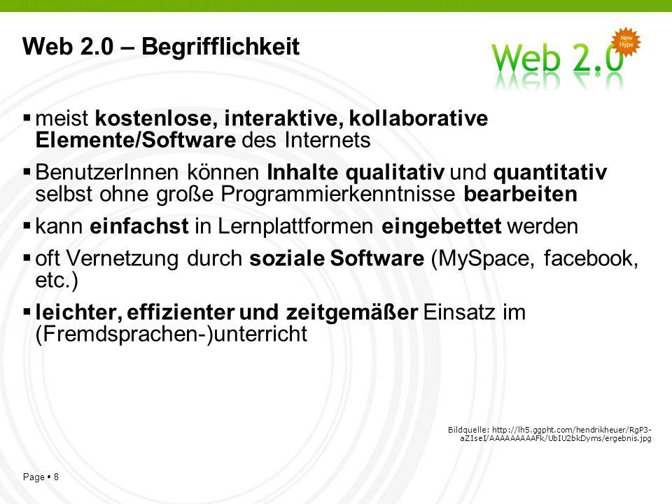 Page 8 Web 2.0 – Begrifflichkeit meist kostenlose, interaktive, kollaborative Elemente/Software des Internets BenutzerInnen können Inhalte qualitativ und quantitativ selbst ohne große Programmierkenntnisse bearbeiten kann einfachst in Lernplattformen eingebettet werden oft Vernetzung durch soziale Software (MySpace, facebook, etc.) leichter, effizienter und zeitgemäßer Einsatz im (Fremdsprachen-)unterricht Bildquelle: http://lh5.ggpht.com/hendrikheuer/RgP3- aZIseI/AAAAAAAAAFk/UbIU2bkDyms/ergebnis.jpg