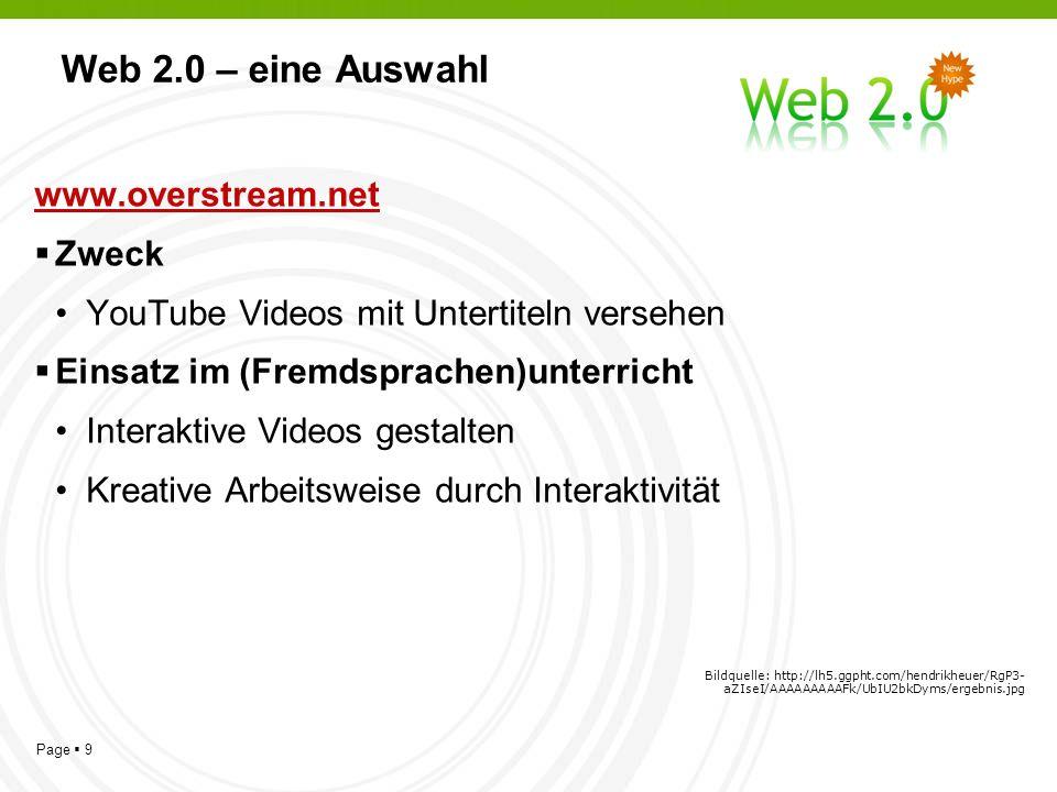 Page 9 Web 2.0 – eine Auswahl www.overstream.net Zweck YouTube Videos mit Untertiteln versehen Einsatz im (Fremdsprachen)unterricht Interaktive Videos gestalten Kreative Arbeitsweise durch Interaktivität Bildquelle: http://lh5.ggpht.com/hendrikheuer/RgP3- aZIseI/AAAAAAAAAFk/UbIU2bkDyms/ergebnis.jpg
