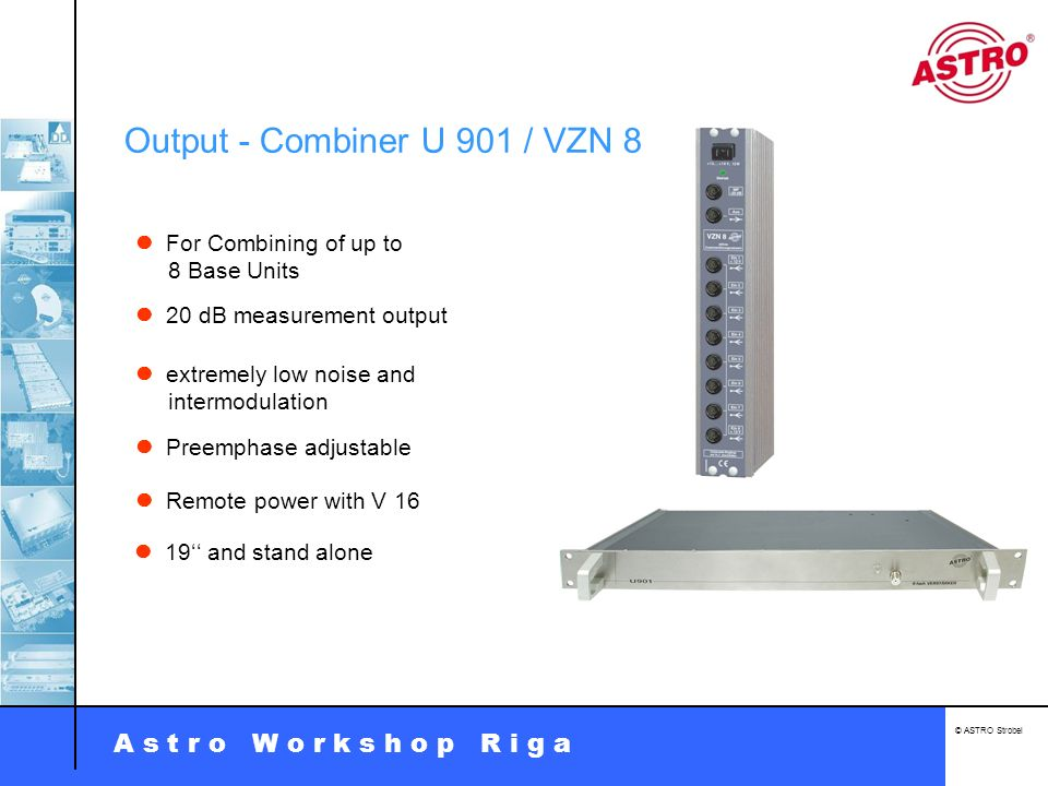 A s t r o W o r k s h o p R i g a © ASTRO Strobel Output - Combiner U 901 / VZN 8 For Combining of up to 8 Base Units extremely low noise and intermod