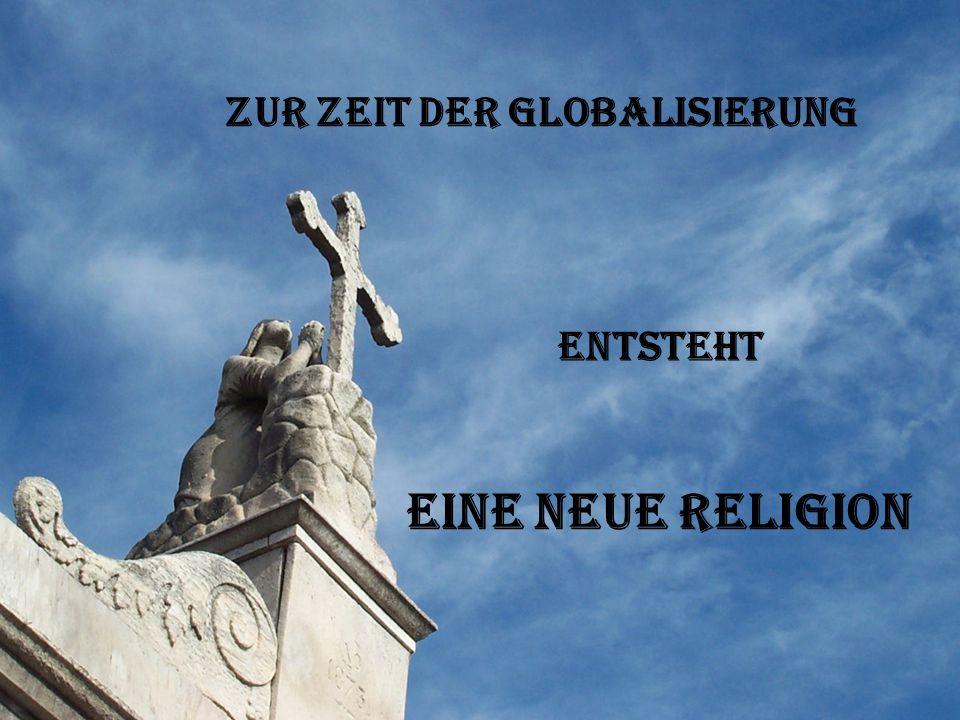 Zur Zeit der Globalisierung eine neue Religion entsteht