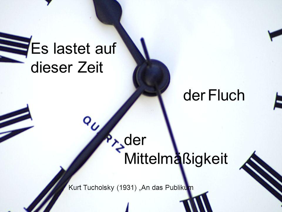 der Fluch Kurt Tucholsky (1931) An das Publikum Es lastet auf dieser Zeit der Mittelmäßigkeit