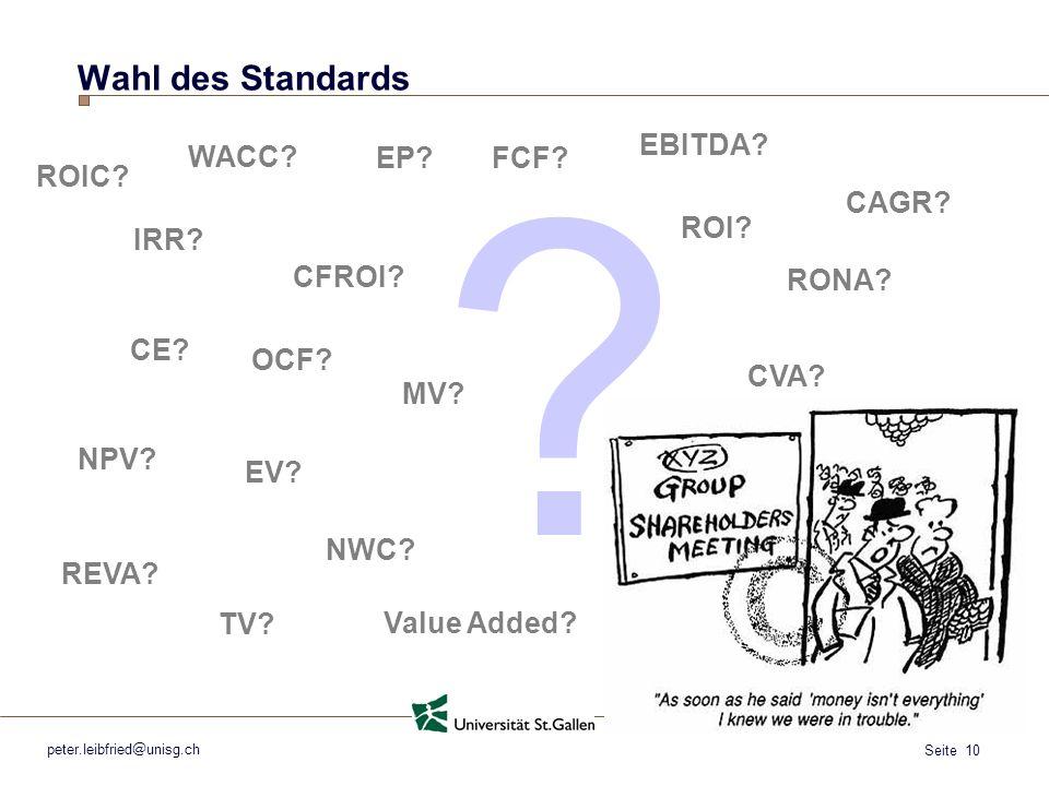 Seite 10 peter.leibfried@unisg.ch Wahl des Standards OCF? EBITDA? CE? ROI? NPV? TV? WACC? DCF? FCF? ? CFROI? CVA? EP? Value Added? EV? MV? ROIC? PV? C
