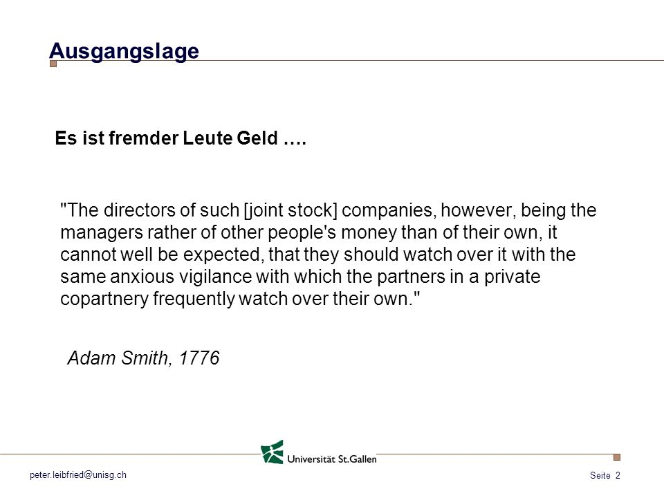 Seite 2 Ausgangslage The directors of such [joint stock] companies, however, being the managers rather of other people s money than of their own, it cannot well be expected, that they should watch over it with the same anxious vigilance with which the partners in a private copartnery frequently watch over their own. peter.leibfried@unisg.ch Es ist fremder Leute Geld ….