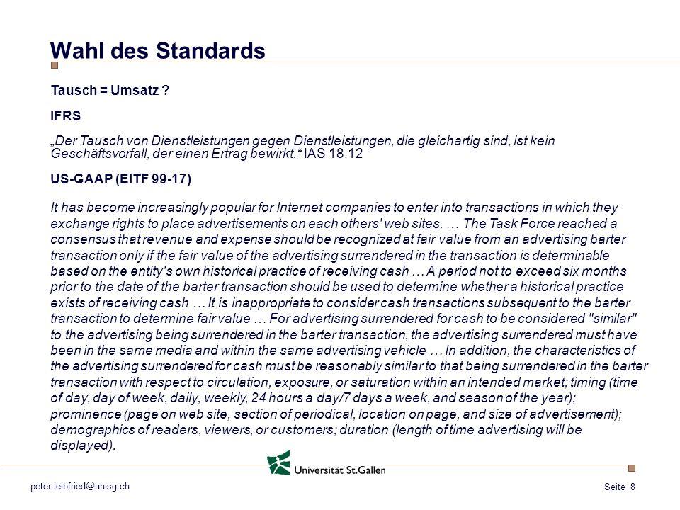 Seite 8 peter.leibfried@unisg.ch Wahl des Standards Tausch = Umsatz ? IFRS Der Tausch von Dienstleistungen gegen Dienstleistungen, die gleichartig sin