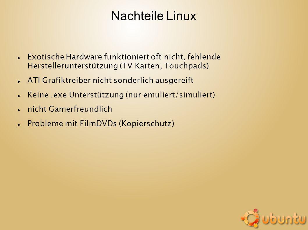 Nachteile Linux Exotische Hardware funktioniert oft nicht, fehlende Herstellerunterstützung (TV Karten, Touchpads) ATI Grafiktreiber nicht sonderlich